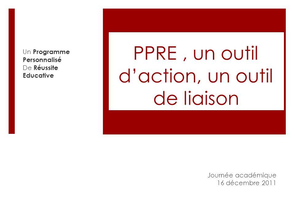 PPRE, un outil daction, un outil de liaison Journée académique 16 décembre 2011 Un Programme Personnalisé De Réussite Educative