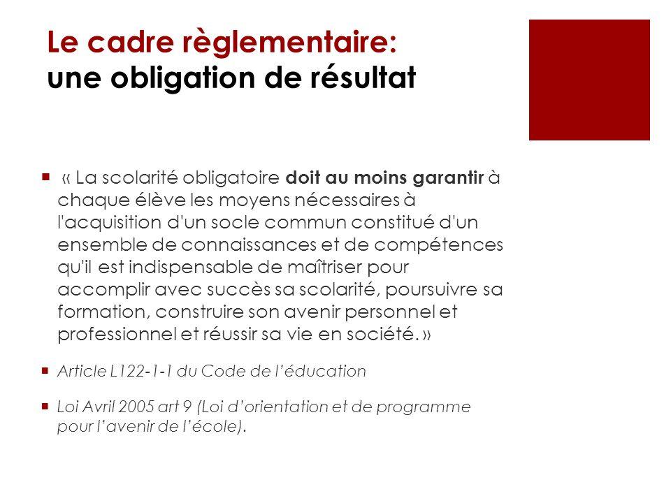 Le cadre règlementaire: une obligation de résultat « La scolarité obligatoire doit au moins garantir à chaque élève les moyens nécessaires à l'acquisi