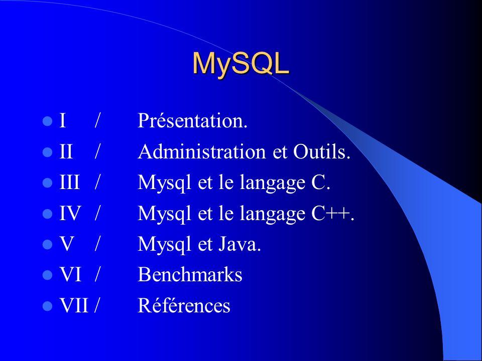 MySQL I / Présentation. II / Administration et Outils. III / Mysql et le langage C. IV / Mysql et le langage C++. V / Mysql et Java. VI / Benchmarks V