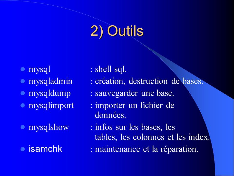 2) Outils mysql : shell sql. mysqladmin : création, destruction de bases. mysqldump : sauvegarder une base. mysqlimport: importer un fichier de donnée
