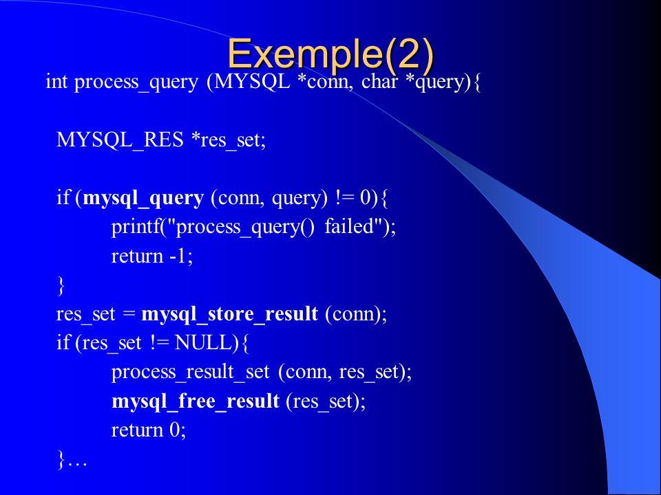 Exemple(2) int process_query (MYSQL *conn, char *query){ MYSQL_RES *res_set; if (mysql_query (conn, query) != 0){ printf(