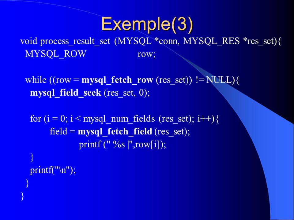 Exemple(3) void process_result_set (MYSQL *conn, MYSQL_RES *res_set){ MYSQL_ROWrow; while ((row = mysql_fetch_row (res_set)) != NULL){ mysql_field_see