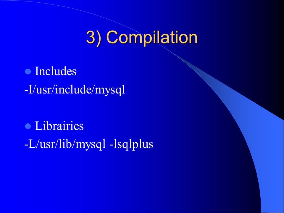 3) Compilation Includes -I/usr/include/mysql Librairies -L/usr/lib/mysql -lsqlplus