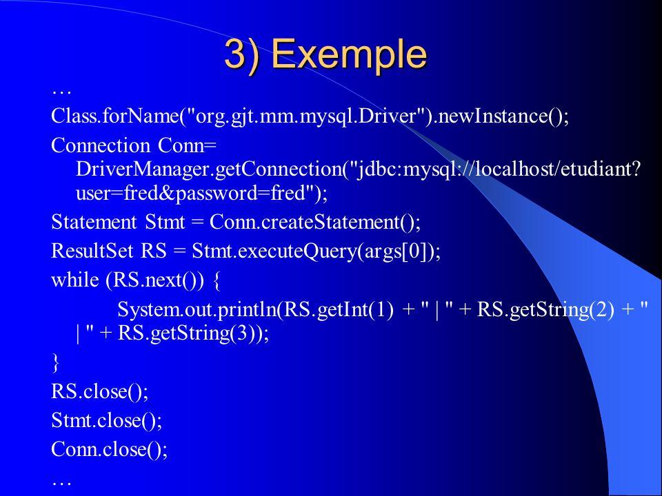 3) Exemple … Class.forName( org.gjt.mm.mysql.Driver ).newInstance(); Connection Conn= DriverManager.getConnection( jdbc:mysql://localhost/etudiant.