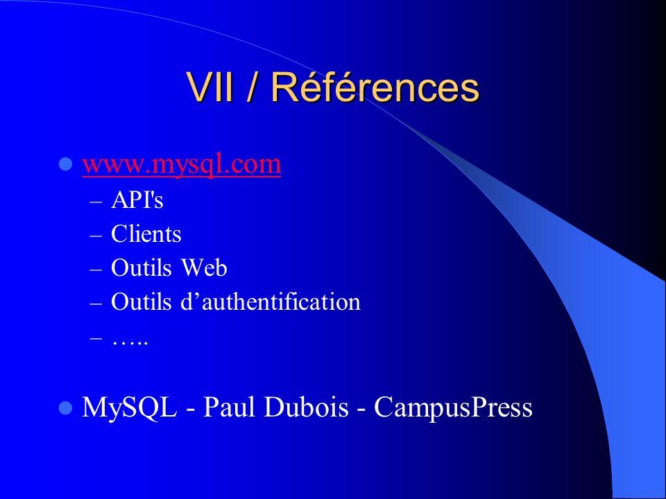 VII / Références www.mysql.com – API's – Clients – Outils Web – Outils dauthentification – ….. MySQL - Paul Dubois - CampusPress