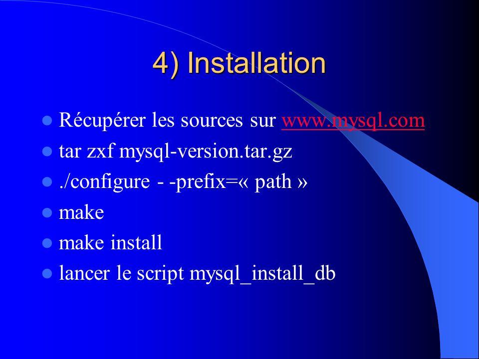 4) Installation Récupérer les sources sur www.mysql.comwww.mysql.com tar zxf mysql-version.tar.gz./configure - -prefix=« path » make make install lanc
