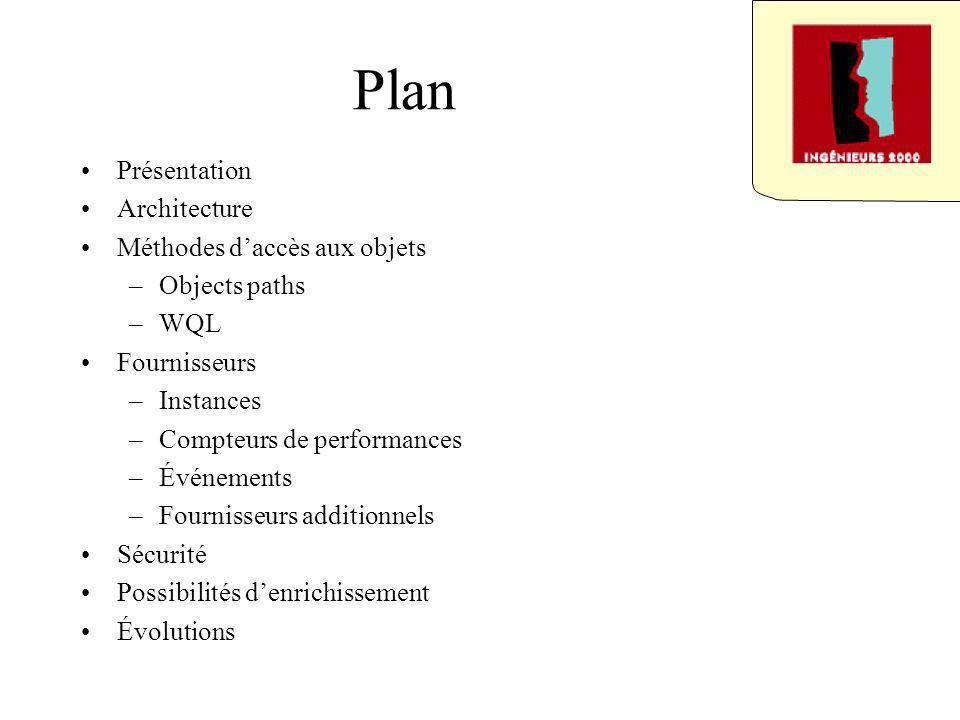 Plan Présentation Architecture Méthodes daccès aux objets –Objects paths –WQL Fournisseurs –Instances –Compteurs de performances –Événements –Fournisseurs additionnels Sécurité Possibilités denrichissement Évolutions