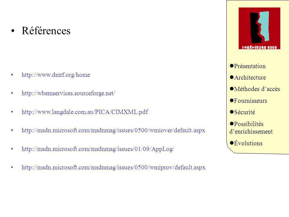 Présentation Architecture Méthodes daccès Fournisseurs Sécurité Possibilités denrichissement Évolutions Références http://www.dmtf.org/home http://wbemservices.sourceforge.net/ http://www.langdale.com.au/PICA/CIMXML.pdf http://msdn.microsoft.com/msdnmag/issues/0500/wmiover/default.aspx http://msdn.microsoft.com/msdnmag/issues/01/09/AppLog/ http://msdn.microsoft.com/msdnmag/issues/0500/wmiprov/default.aspx