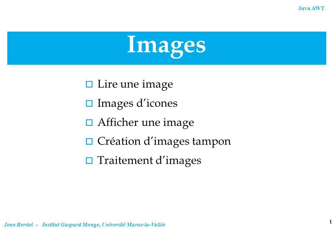 Java AWT 12 Jean Berstel - Institut Gaspard Monge, Université Marne-la-Vallée Création dune image tampon static BufferedImage makeBufferedImage(Image image, int imageType) { BufferedImage bufferedImage; bufferedImage = new BufferedImage( image.getWidth(null),image.getHeight(null), imageType); Graphics2D g2 = bufferedImage.createGraphics(); g2.drawImage(image, null, null); return bufferedImage; } Création à partir dune image de type Image createGraphics est comme getGraphics