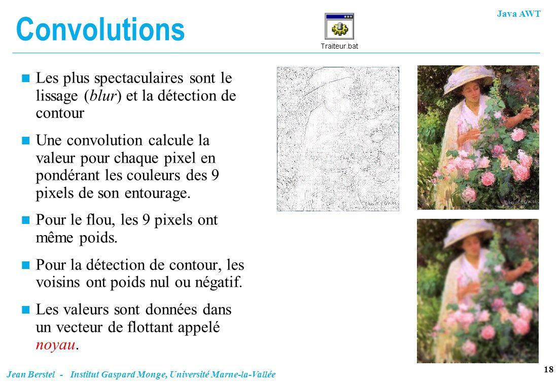 Java AWT 18 Jean Berstel - Institut Gaspard Monge, Université Marne-la-Vallée Convolutions n Les plus spectaculaires sont le lissage (blur) et la déte