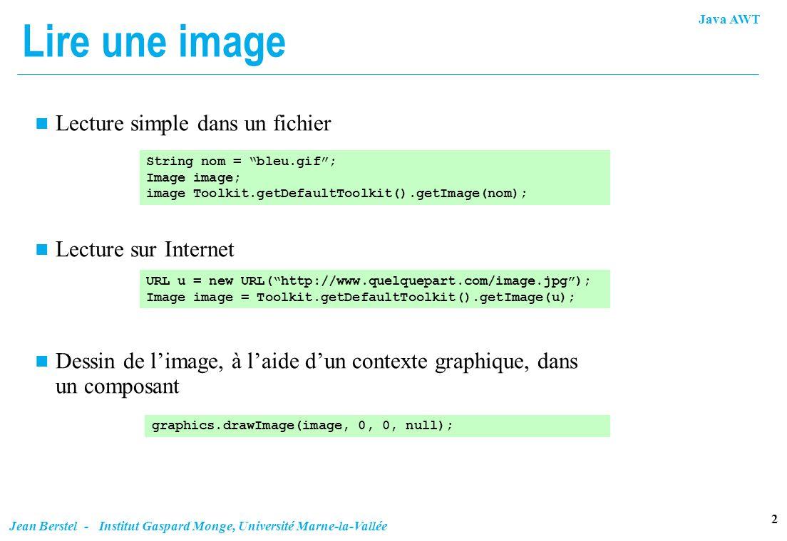 Java AWT 2 Jean Berstel - Institut Gaspard Monge, Université Marne-la-Vallée Lire une image n Lecture simple dans un fichier n Lecture sur Internet n
