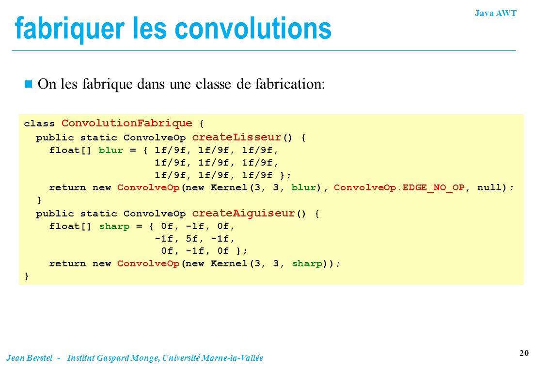 Java AWT 20 Jean Berstel - Institut Gaspard Monge, Université Marne-la-Vallée fabriquer les convolutions n On les fabrique dans une classe de fabricat