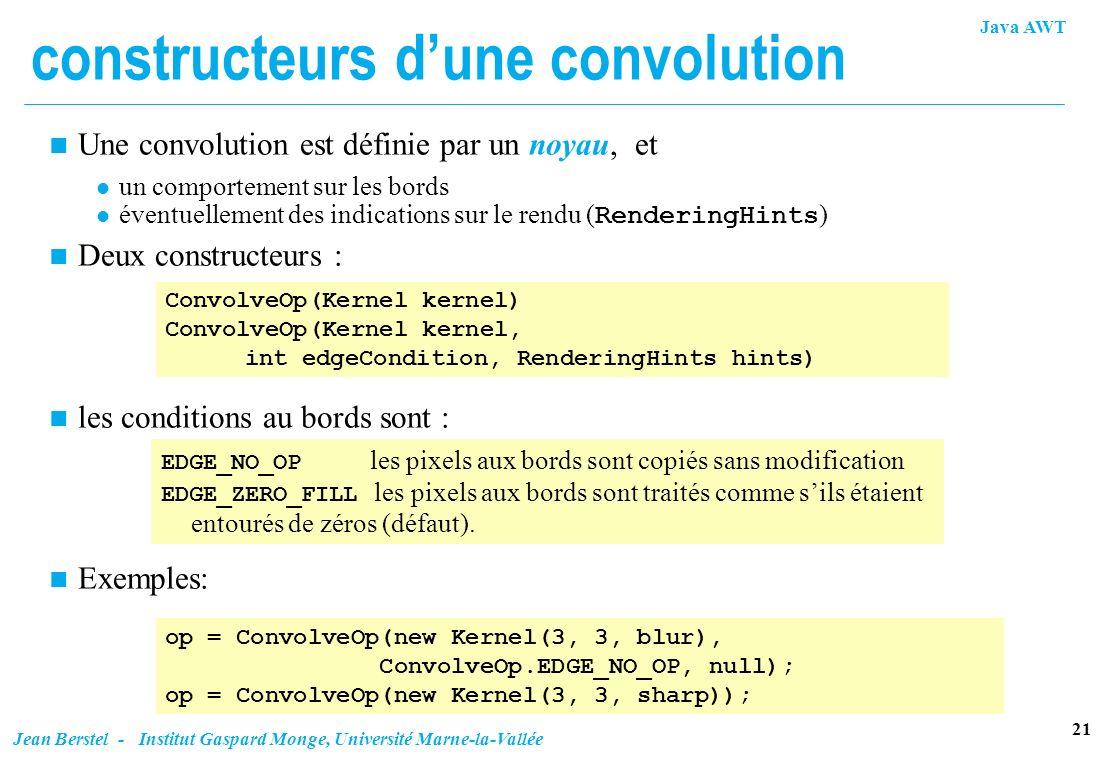 Java AWT 21 Jean Berstel - Institut Gaspard Monge, Université Marne-la-Vallée constructeurs dune convolution n Une convolution est définie par un noya