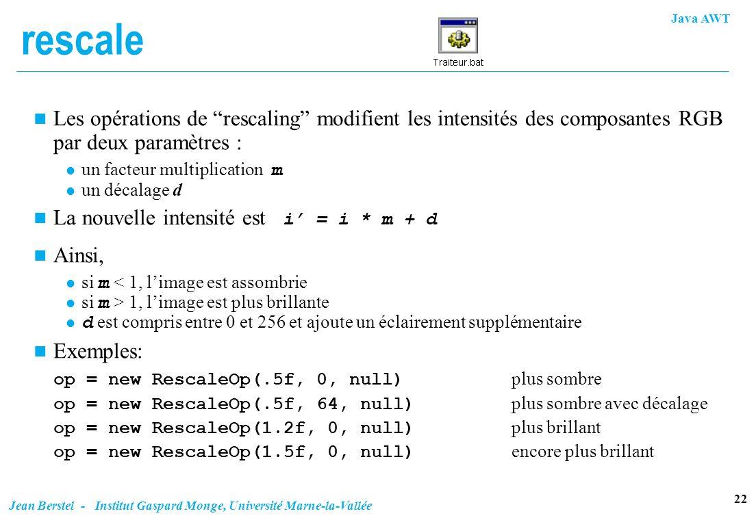 Java AWT 22 Jean Berstel - Institut Gaspard Monge, Université Marne-la-Vallée rescale n Les opérations de rescaling modifient les intensités des compo