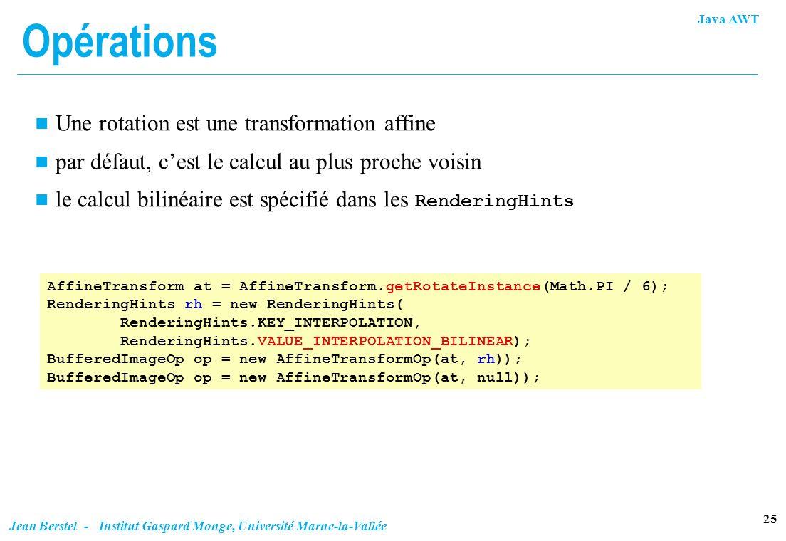 Java AWT 25 Jean Berstel - Institut Gaspard Monge, Université Marne-la-Vallée Opérations n Une rotation est une transformation affine n par défaut, ce