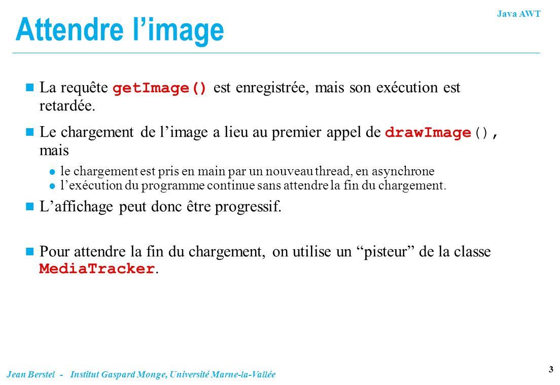 Java AWT 3 Jean Berstel - Institut Gaspard Monge, Université Marne-la-Vallée Attendre limage La requête getImage() est enregistrée, mais son exécution