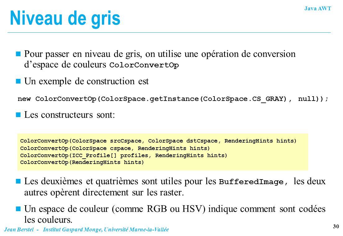 Java AWT 30 Jean Berstel - Institut Gaspard Monge, Université Marne-la-Vallée Niveau de gris Pour passer en niveau de gris, on utilise une opération d