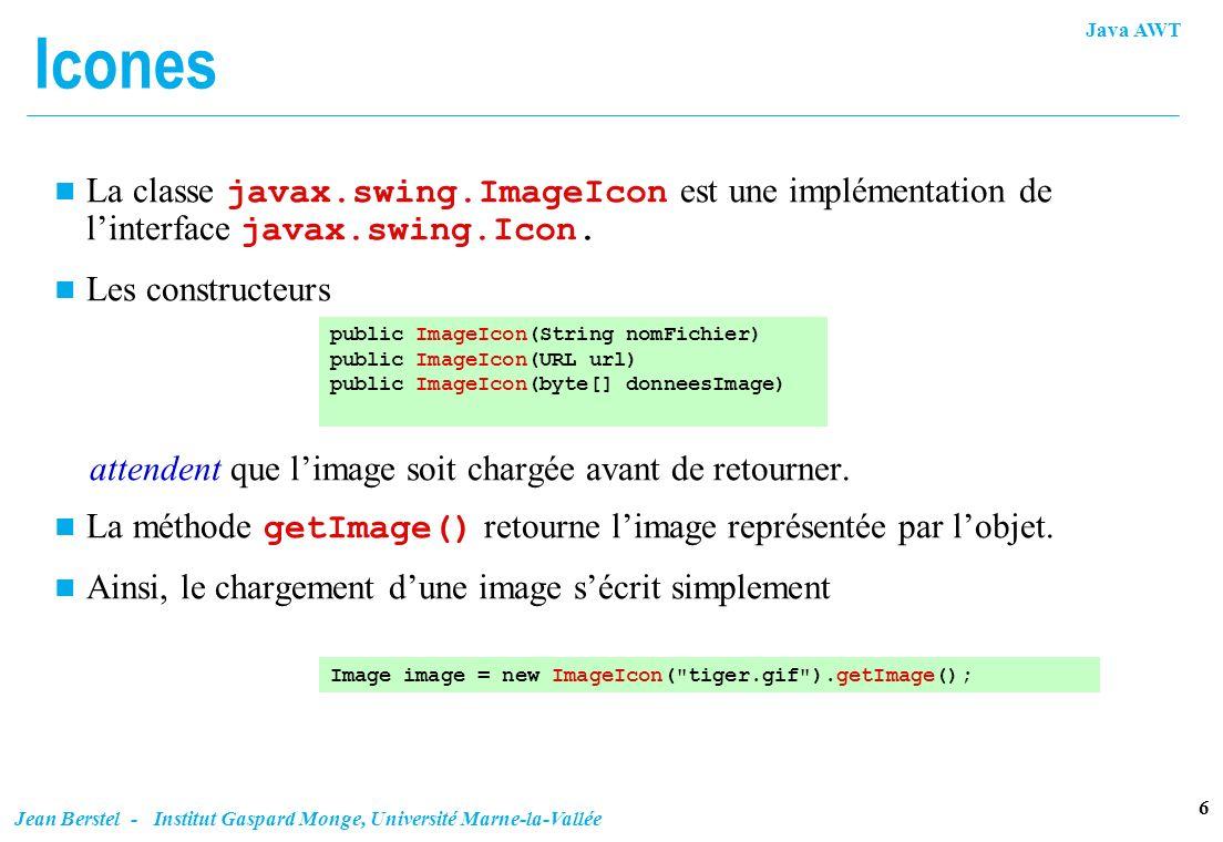 Java AWT 6 Jean Berstel - Institut Gaspard Monge, Université Marne-la-Vallée Icones La classe javax.swing.ImageIcon est une implémentation de linterfa
