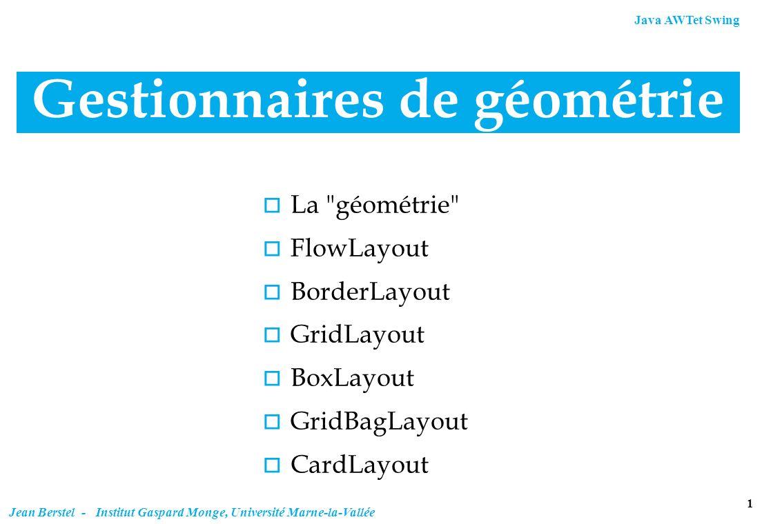Java AWTet Swing 12 Jean Berstel - Institut Gaspard Monge, Université Marne-la-Vallée GridLayout (exemple) class Grille extends JFrame { public Grille() { super( Une grille ); JPanel c = (JPanel) getContentPane(); c.setLayout(new GridLayout(2,0,3,3)); c.setBackground(Color.blue); c.add(new JButton( 1 )); String[] noms = { un , deux , trois , quatre }; c.add(new JList(noms)); c.add(new JButton( 2 )); c.add(new JButton( 3 )); c.add(new JButton( 5 )); c.add(new JButton( 6 )); c.add(new JButton( extra-large )); addWindowListener(new Fermeur()); pack(); setVisible(true); } public static void main(String [] args) { new Grille(); }