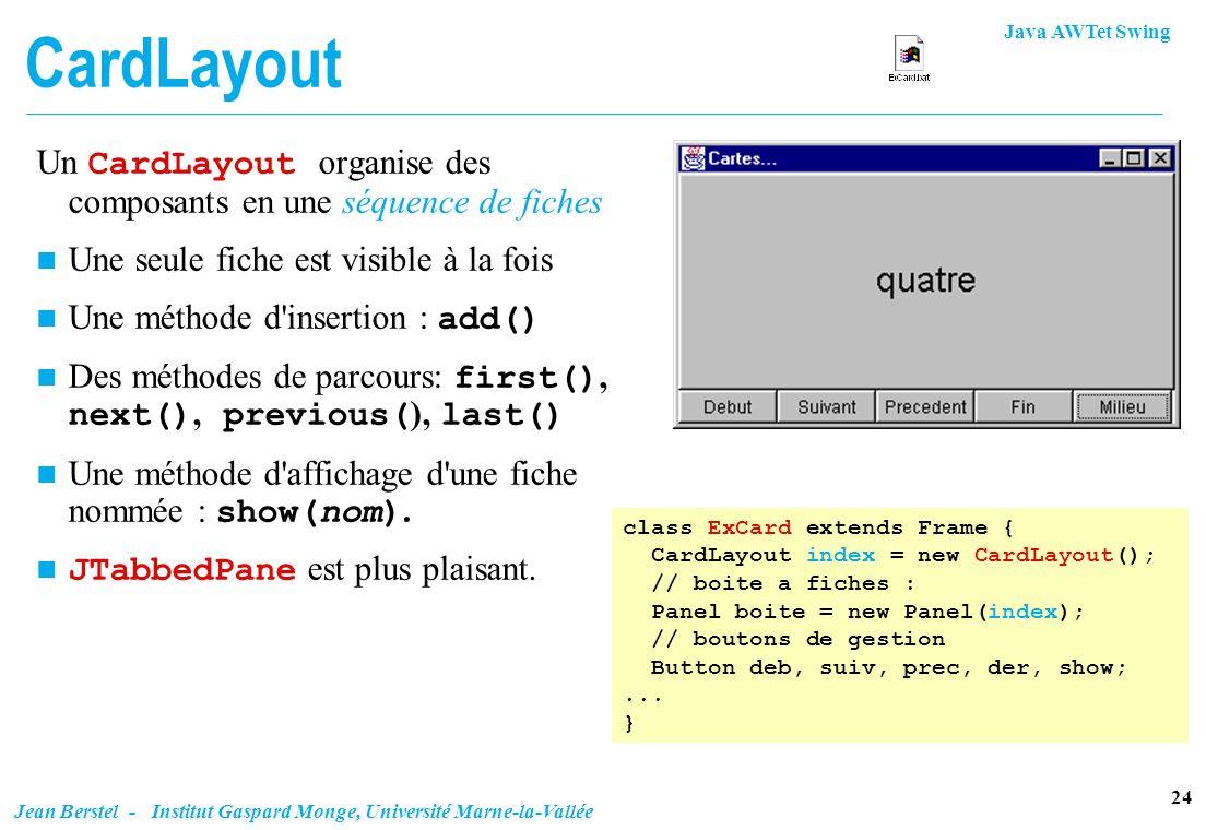 Java AWTet Swing 24 Jean Berstel - Institut Gaspard Monge, Université Marne-la-Vallée CardLayout Un CardLayout organise des composants en une séquence