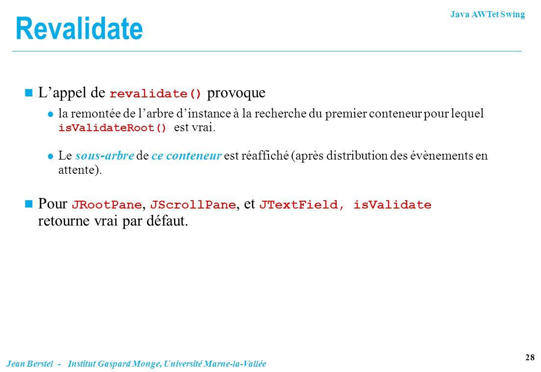 Java AWTet Swing 28 Jean Berstel - Institut Gaspard Monge, Université Marne-la-Vallée Revalidate Lappel de revalidate() provoque la remontée de larbre