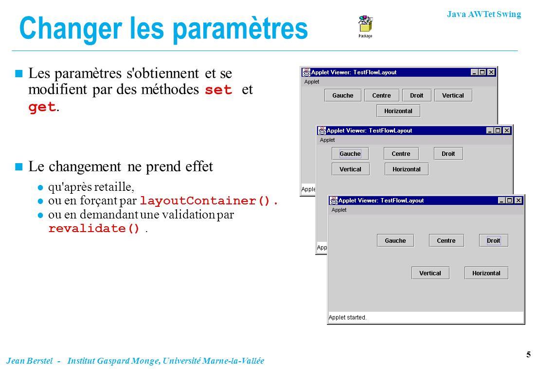 Java AWTet Swing 6 Jean Berstel - Institut Gaspard Monge, Université Marne-la-Vallée Exemple import java.awt.*; import java.awt.event.*; import javax.swing.*; public class TestFlowLayout extends JApplet { JButton gauche = new JButton ( Gauche ); JButton centre = new JButton ( Centre ); JButton droit = new JButton ( Droit ); JButton espV = new JButton ( Vertical ); JButton espH = new JButton ( Horizontal ); JPanel contentPane = (JPanel) getContentPane(); public void init(){ contentPane.setLayout(new FlowLayout()); contentPane.add(gauche); contentPane.add(centre); contentPane.add(droit); contentPane.add(espV); contentPane.add(espH); gauche.addActionListener(new Aligneur(FlowLayout.LEFT)); centre.addActionListener(new Aligneur(FlowLayout.CENTER)); droit.addActionListener(new Aligneur(FlowLayout.RIGHT)); espV.addActionListener(new Espaceur(1)); espH.addActionListener(new Espaceur(-1)); }...