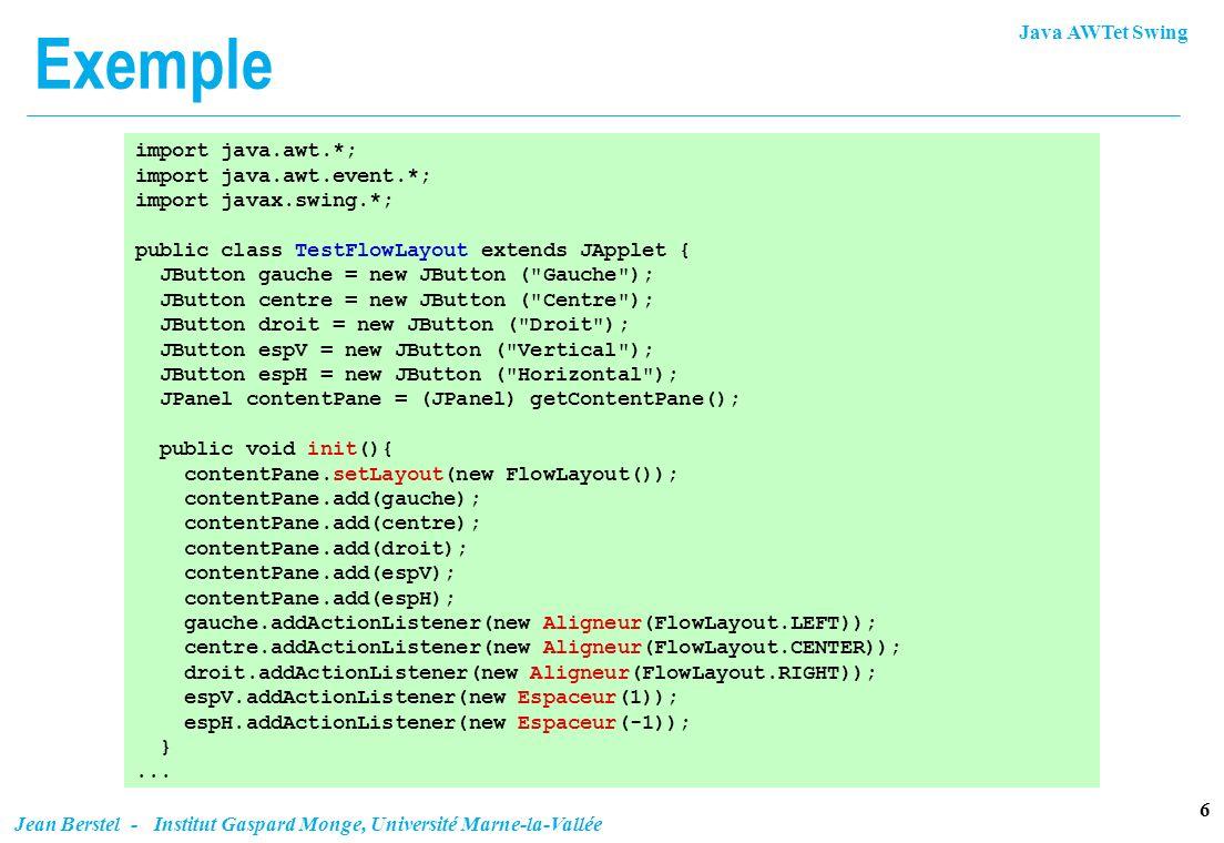 Java AWTet Swing 27 Jean Berstel - Institut Gaspard Monge, Université Marne-la-Vallée Validate (AWT) Un composant est valide ou invalidé (on obtient létat par isValid() ) n Un composant invalidé est réorganisé (et réaffiché) à la prochaine retaille, ou par : validate() l réorganise un composant invalidé, et le marque comme valide; l ne fait rien sur un composant valide (même si un descendant est invalidé) invalidate() l marque comme invalidé le composant et tous ses ascendants Remarque Component.validate() appelle Component.doLayout() Component.doLayout() appelle getLayout().layoutContainer() du gestionnaire o Si le composant 3 grandit, il est marqué invalidé o validate sur F ou D ne fait rien o invalidate de 3 parque F et D comme invalidé