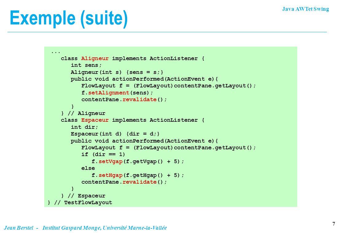 Java AWTet Swing 18 Jean Berstel - Institut Gaspard Monge, Université Marne-la-Vallée Un premier exemple public class GridbagDoc extends JFrame { JPanel p = (JPanel) getContentPane(); protected void mb(String name, GridBagConstraints c) { p.add(new JButton(name),c); } GridbagDoc() { super( Gridbag Layout Example ); GridBagConstraints c = new GridBagConstraints(); p.setLayout(new GridBagLayout());...
