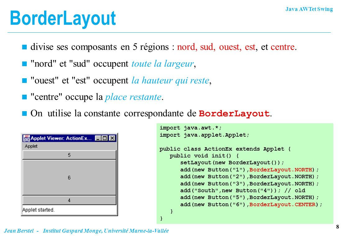 Java AWTet Swing 19 Jean Berstel - Institut Gaspard Monge, Université Marne-la-Vallée c.fill = GridBagConstraints.BOTH; c.weightx = 1.0; //se partagent place libre mb( Button1 , c); mb( Button2 , c); mb( Button3 , c); c.gridwidth = GridBagConstraints.REMAINDER; mb( Button4 , c); //fin de ligne mb( Button5 , c); c.gridwidth = GridBagConstraints.RELATIVE; mb( Button6 , c); // sauf dernier c.gridwidth = GridBagConstraints.REMAINDER; mb( Button7 , c); //fin de ligne c.gridwidth = 1; c.gridheight = 2; c.weighty = 1.0; // 8 prend place verticale libre mb( Button8 , c); c.gridwidth = GridBagConstraints.REMAINDER; c.gridheight = 1; // valeur par defaut mb( Button9 , c); // termine la ligne // Ligne 5 terminee par bouton 10 c.weighty = 0.0; // renonce à place verticale mb( Button10 , c); Exemple (fin)