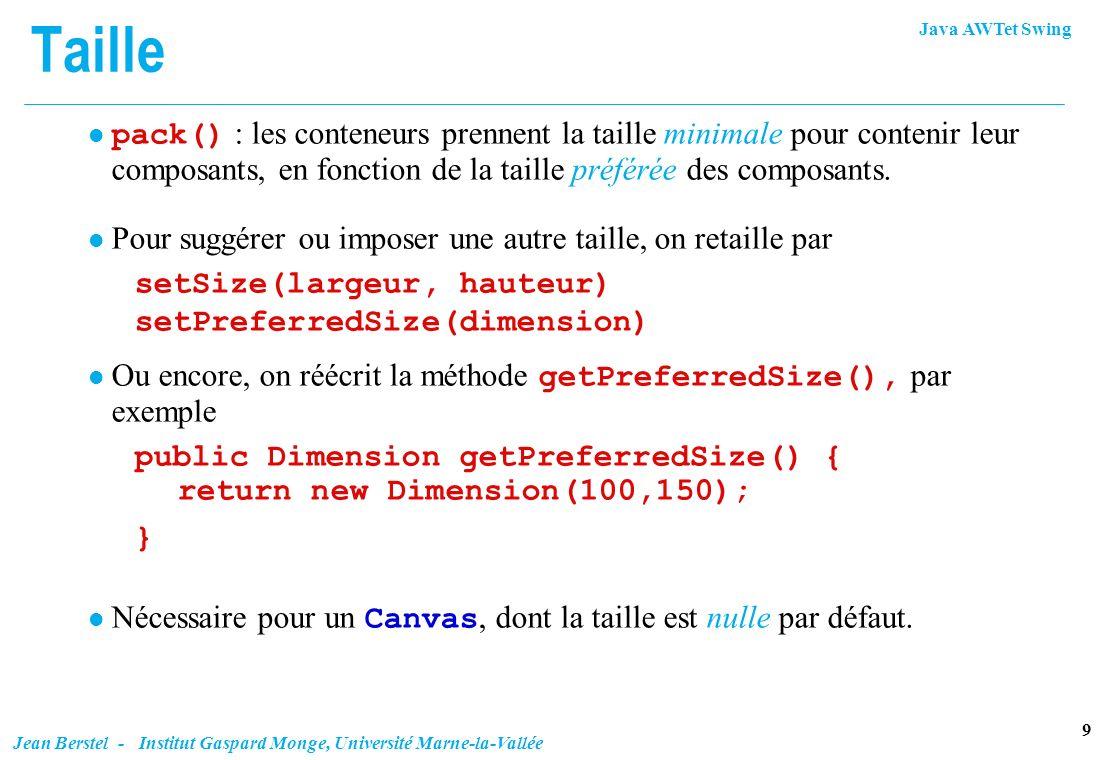 Java AWTet Swing 20 Jean Berstel - Institut Gaspard Monge, Université Marne-la-Vallée Table des paramètres 1, 4, 7, 10 ont fill = BOTH 2 est ancré à NORTH, 6 est ancré à WEST, 9 est ancré à EAST pour 10, gridwidth = REMAINDER weightx de 7 est 2, les autres sont 1 en x et y.