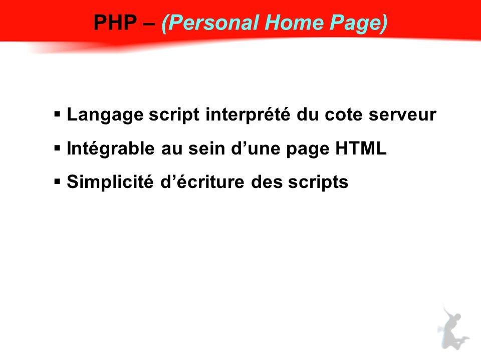 PHP – (Personal Home Page) Langage script interprété du cote serveur Intégrable au sein dune page HTML Simplicité décriture des scripts