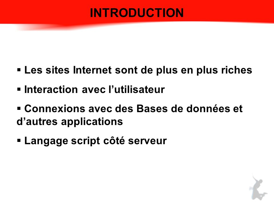 INTRODUCTION Les sites Internet sont de plus en plus riches Interaction avec lutilisateur Connexions avec des Bases de données et dautres applications