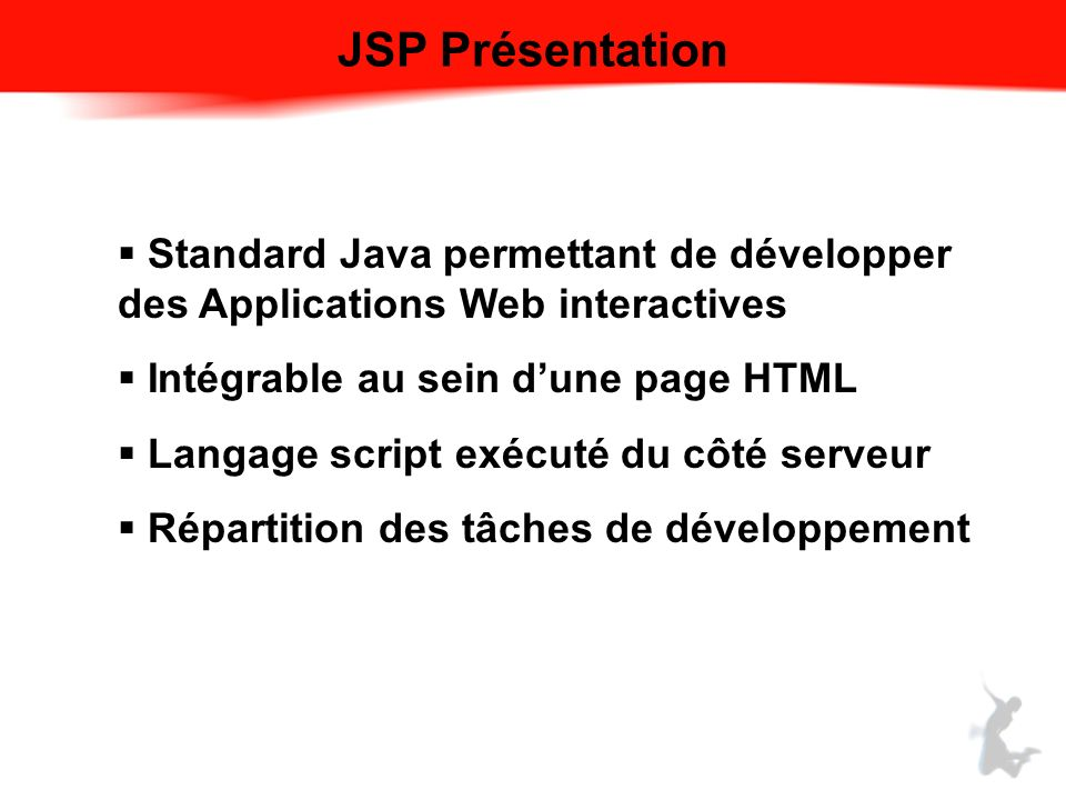 JSP Présentation Standard Java permettant de développer des Applications Web interactives Intégrable au sein dune page HTML Langage script exécuté du côté serveur Répartition des tâches de développement