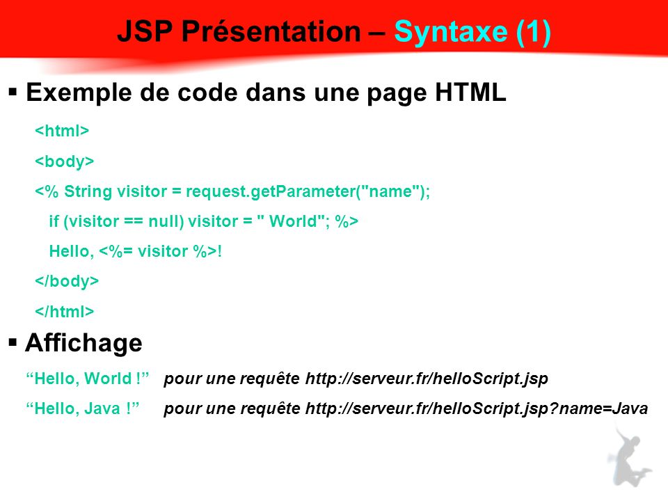 JSP Présentation – Syntaxe (1) Exemple de code dans une page HTML <% String visitor = request.getParameter( name ); if (visitor == null) visitor = World ; %> Hello, .
