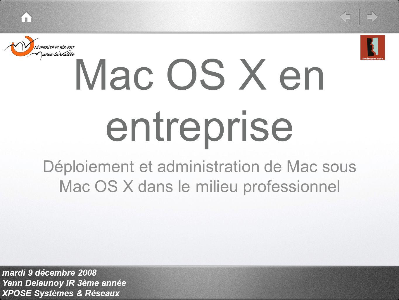 mardi 9 décembre 2008 Yann Delaunoy IR 3ème année XPOSE Systèmes & Réseaux Mac OS X en entreprise Déploiement et administration de Mac sous Mac OS X dans le milieu professionnel