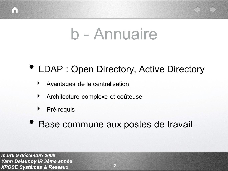 mardi 9 décembre 2008 Yann Delaunoy IR 3ème année XPOSE Systèmes & Réseaux b - Annuaire LDAP : Open Directory, Active Directory Avantages de la centralisation Architecture complexe et coûteuse Pré-requis Base commune aux postes de travail 12