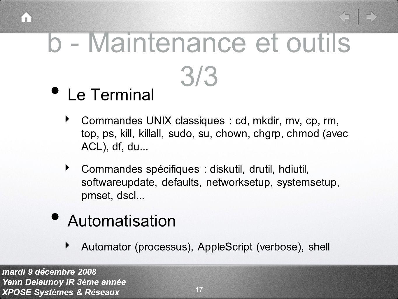 mardi 9 décembre 2008 Yann Delaunoy IR 3ème année XPOSE Systèmes & Réseaux b - Maintenance et outils 3/3 Le Terminal Commandes UNIX classiques : cd, mkdir, mv, cp, rm, top, ps, kill, killall, sudo, su, chown, chgrp, chmod (avec ACL), df, du...