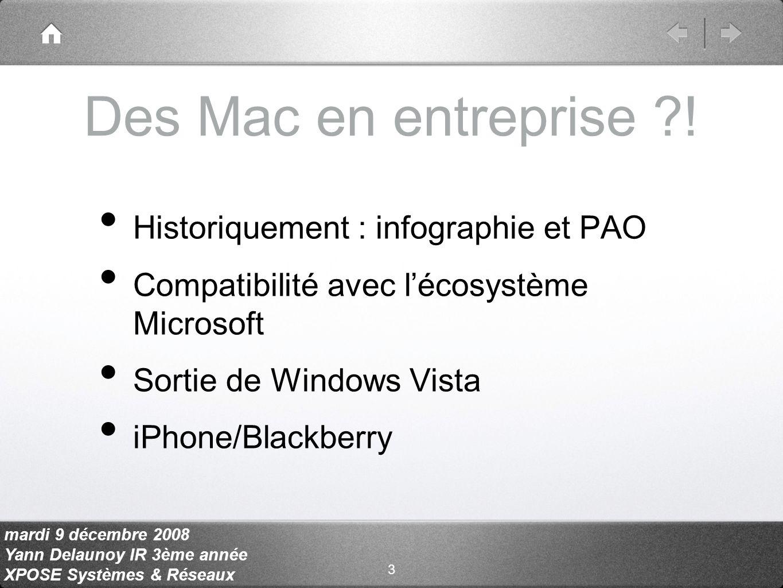 mardi 9 décembre 2008 Yann Delaunoy IR 3ème année XPOSE Systèmes & Réseaux Historiquement : infographie et PAO Compatibilité avec lécosystème Microsoft Sortie de Windows Vista iPhone/Blackberry Des Mac en entreprise .