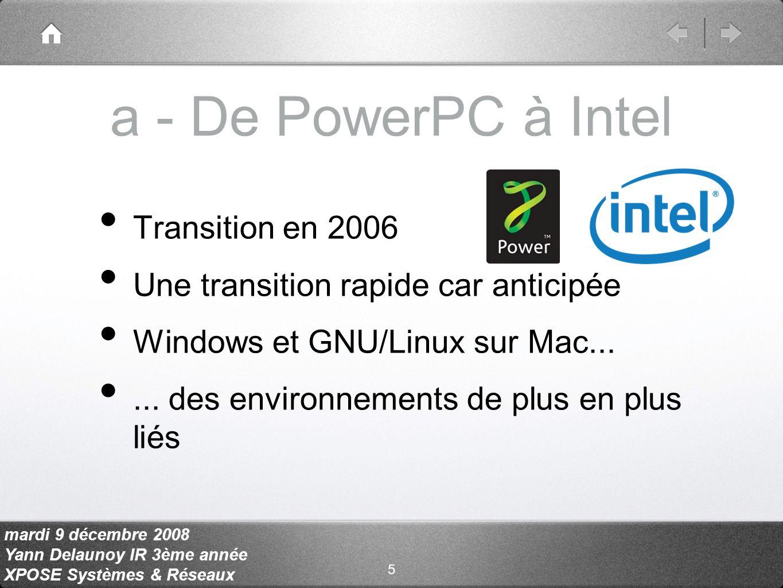 mardi 9 décembre 2008 Yann Delaunoy IR 3ème année XPOSE Systèmes & Réseaux a - De PowerPC à Intel Transition en 2006 Une transition rapide car anticipée Windows et GNU/Linux sur Mac......