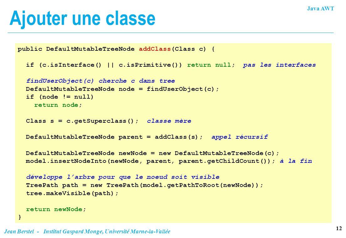 Java AWT 12 Jean Berstel - Institut Gaspard Monge, Université Marne-la-Vallée Ajouter une classe public DefaultMutableTreeNode addClass(Class c) { if