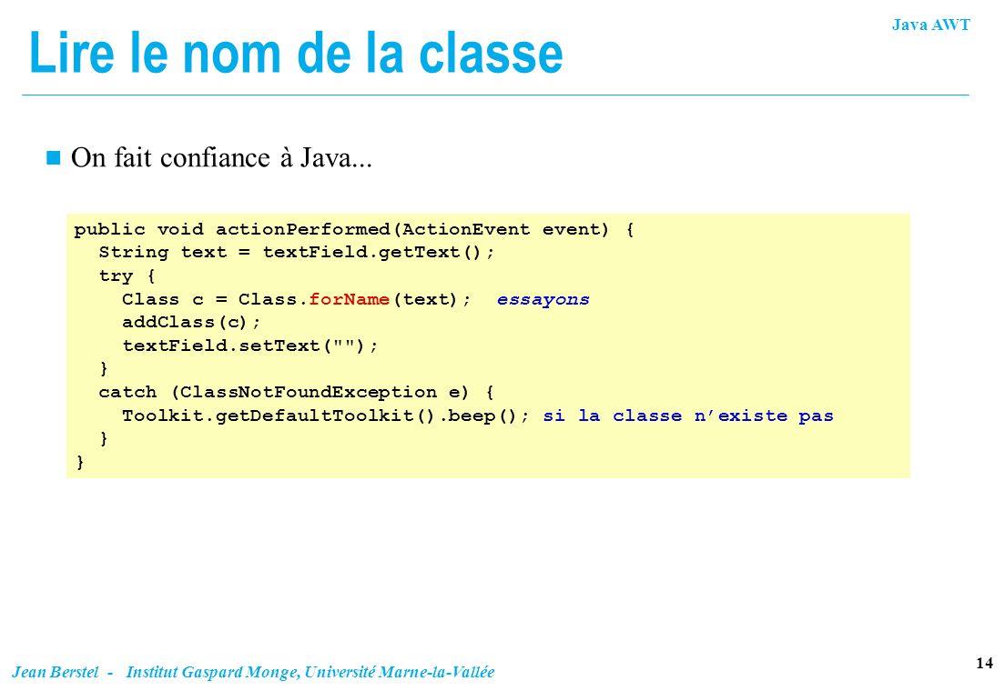 Java AWT 14 Jean Berstel - Institut Gaspard Monge, Université Marne-la-Vallée Lire le nom de la classe n On fait confiance à Java... public void actio
