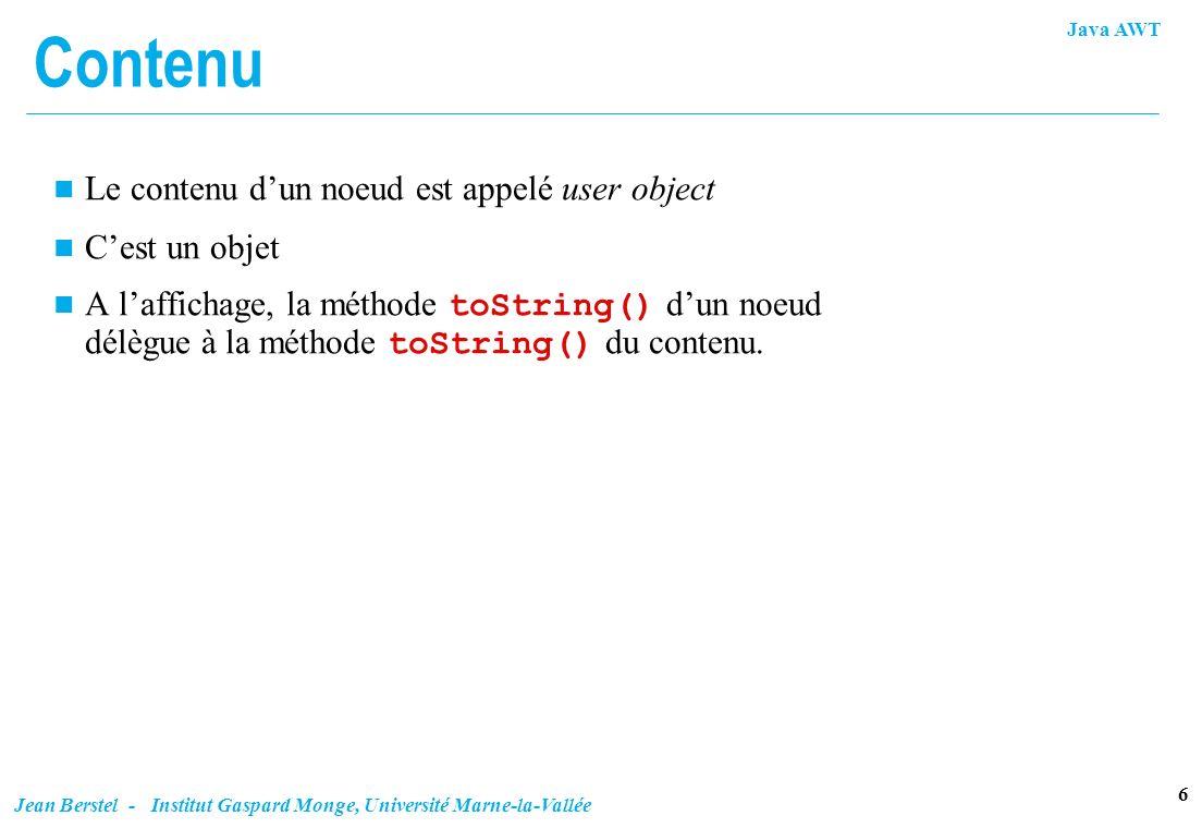 Java AWT 6 Jean Berstel - Institut Gaspard Monge, Université Marne-la-Vallée Contenu n Le contenu dun noeud est appelé user object n Cest un objet A l