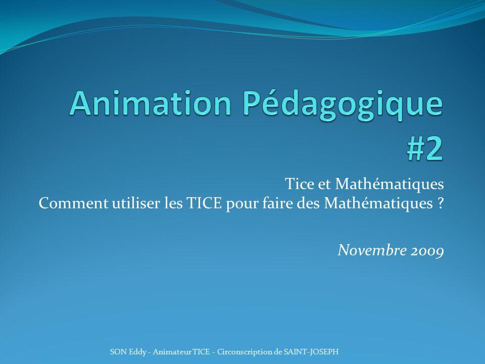 Tice et Mathématiques Comment utiliser les TICE pour faire des Mathématiques ? Novembre 2009 SON Eddy - Animateur TICE - Circonscription de SAINT-JOSE