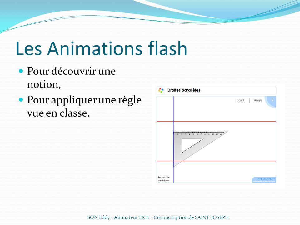 Les Animations flash Pour découvrir une notion, Pour appliquer une règle vue en classe. SON Eddy - Animateur TICE - Circonscription de SAINT-JOSEPH