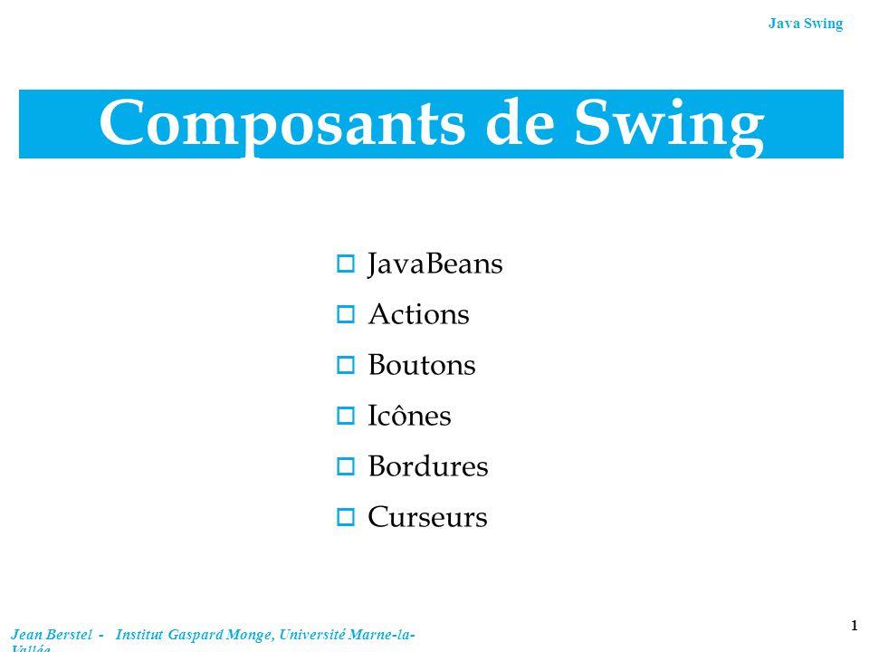 Java Swing 2 Jean Berstel - Institut Gaspard Monge, Université Marne-la- Vallée Java Beans Tout composant Swing est un JavaBean.