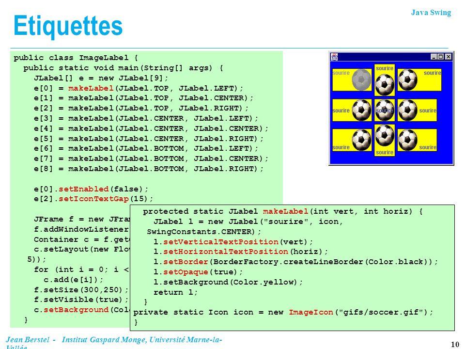 Java Swing 10 Jean Berstel - Institut Gaspard Monge, Université Marne-la- Vallée Etiquettes public class ImageLabel { public static void main(String[]