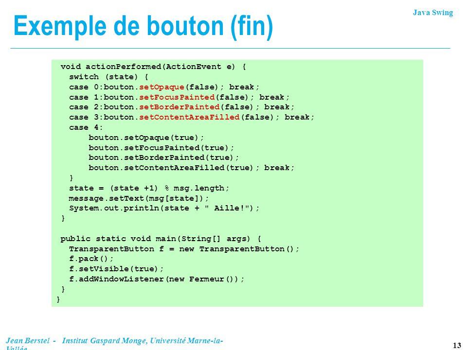 Java Swing 13 Jean Berstel - Institut Gaspard Monge, Université Marne-la- Vallée Exemple de bouton (fin) void actionPerformed(ActionEvent e) { switch