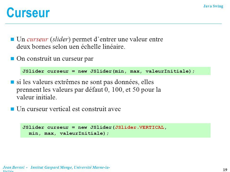 Java Swing 19 Jean Berstel - Institut Gaspard Monge, Université Marne-la- Vallée Curseur n Un curseur (slider) permet dentrer une valeur entre deux bo