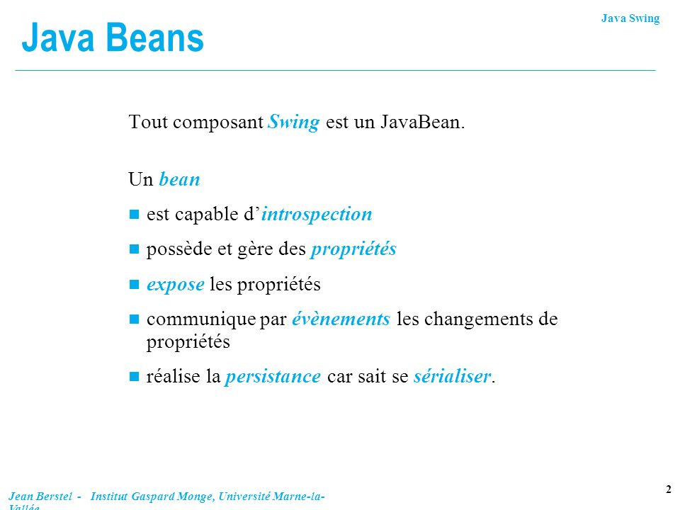 Java Swing 3 Jean Berstel - Institut Gaspard Monge, Université Marne-la- Vallée Propriétés n Propriété est exposée par setXX(), getXX(), isXX() l est simple, liée (bound) ou contrainte Propriété liée envoit un PropertyChangeEvent, chaque fois quelle change, aux PropertyChangeListener.
