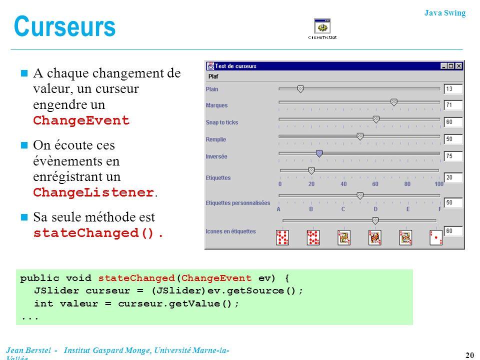 Java Swing 20 Jean Berstel - Institut Gaspard Monge, Université Marne-la- Vallée Curseurs A chaque changement de valeur, un curseur engendre un Change